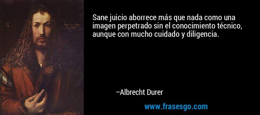 Sane juicio aborrece más que nada como una imagen perpetrado sin el conocimiento técnico, aunque con mucho cuidado y diligencia. – Albrecht Durer