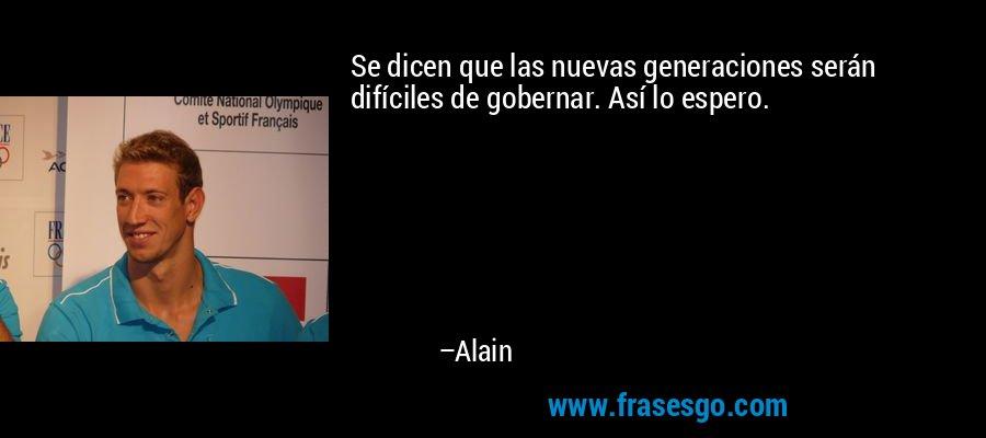 Se dicen que las nuevas generaciones serán difíciles de gobernar. Así lo espero. – Alain