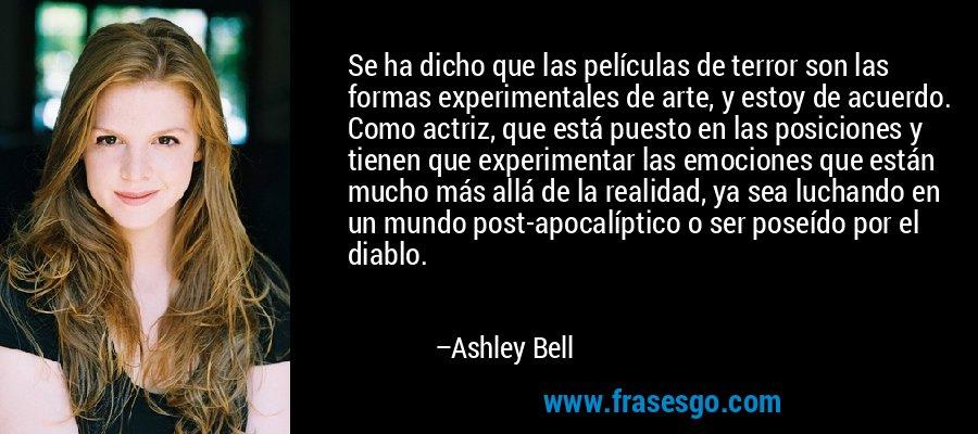 Se ha dicho que las películas de terror son las formas experimentales de arte, y estoy de acuerdo. Como actriz, que está puesto en las posiciones y tienen que experimentar las emociones que están mucho más allá de la realidad, ya sea luchando en un mundo post-apocalíptico o ser poseído por el diablo. – Ashley Bell