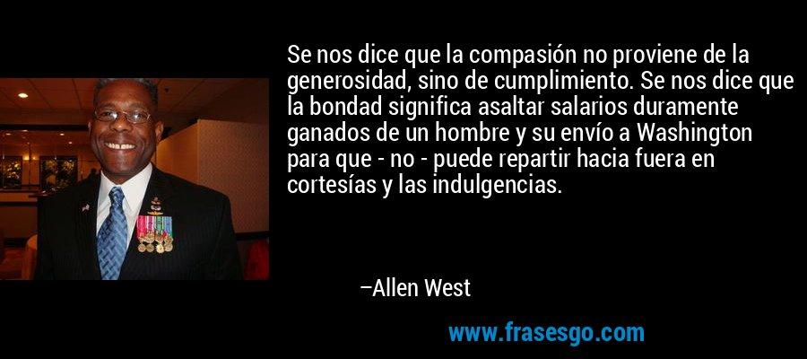 Se nos dice que la compasión no proviene de la generosidad, sino de cumplimiento. Se nos dice que la bondad significa asaltar salarios duramente ganados de un hombre y su envío a Washington para que - no - puede repartir hacia fuera en cortesías y las indulgencias. – Allen West