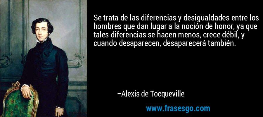 Se trata de las diferencias y desigualdades entre los hombres que dan lugar a la noción de honor, ya que tales diferencias se hacen menos, crece débil, y cuando desaparecen, desaparecerá también. – Alexis de Tocqueville