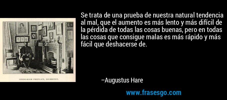 Se trata de una prueba de nuestra natural tendencia al mal, que el aumento es más lento y más difícil de la pérdida de todas las cosas buenas, pero en todas las cosas que consigue malas es más rápido y más fácil que deshacerse de. – Augustus Hare