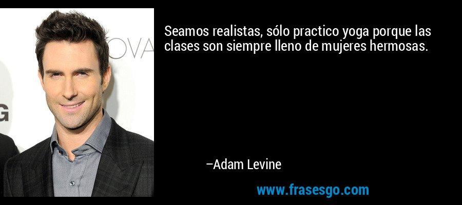 Seamos realistas, sólo practico yoga porque las clases son siempre lleno de mujeres hermosas. – Adam Levine