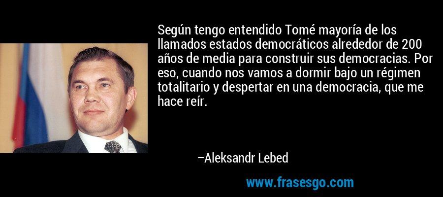 Según tengo entendido Tomé mayoría de los llamados estados democráticos alrededor de 200 años de media para construir sus democracias. Por eso, cuando nos vamos a dormir bajo un régimen totalitario y despertar en una democracia, que me hace reír. – Aleksandr Lebed