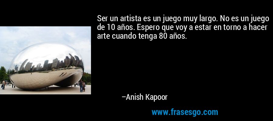 Ser un artista es un juego muy largo. No es un juego de 10 años. Espero que voy a estar en torno a hacer arte cuando tenga 80 años. – Anish Kapoor