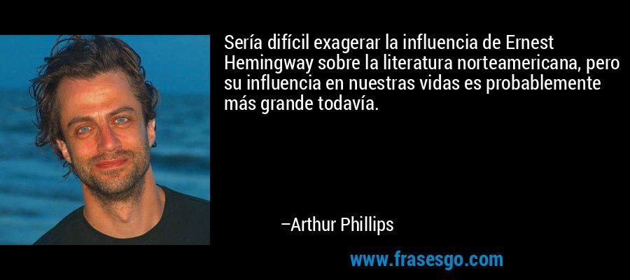 Sería difícil exagerar la influencia de Ernest Hemingway sobre la literatura norteamericana, pero su influencia en nuestras vidas es probablemente más grande todavía. – Arthur Phillips