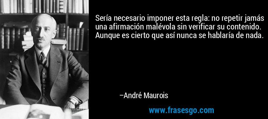 Sería necesario imponer esta regla: no repetir jamás una afirmación malévola sin verificar su contenido. Aunque es cierto que así nunca se hablaría de nada. – André Maurois