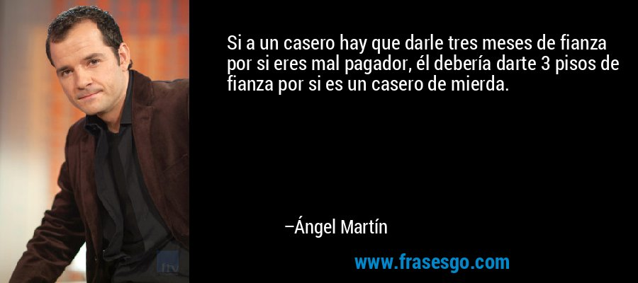 Si a un casero hay que darle tres meses de fianza por si eres mal pagador, él debería darte 3 pisos de fianza por si es un casero de mierda. – Ángel Martín