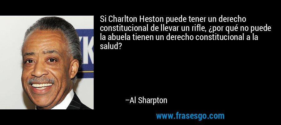 Si Charlton Heston puede tener un derecho constitucional de llevar un rifle, ¿por qué no puede la abuela tienen un derecho constitucional a la salud? – Al Sharpton