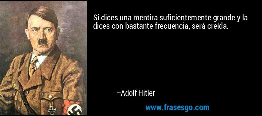 Si dices una mentira suficientemente grande y la dices con bastante frecuencia, será creída. – Adolf Hitler