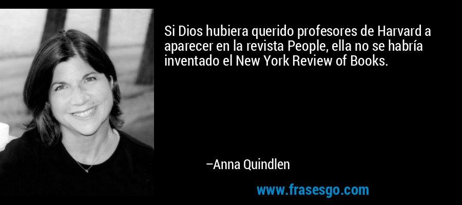 Si Dios hubiera querido profesores de Harvard a aparecer en la revista People, ella no se habría inventado el New York Review of Books. – Anna Quindlen