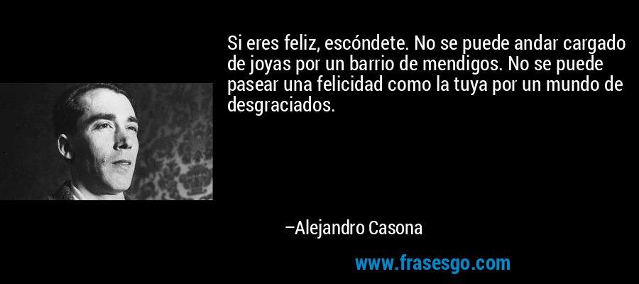 Si eres feliz, escóndete. No se puede andar cargado de joyas por un barrio de mendigos. No se puede pasear una felicidad como la tuya por un mundo de desgraciados. – Alejandro Casona
