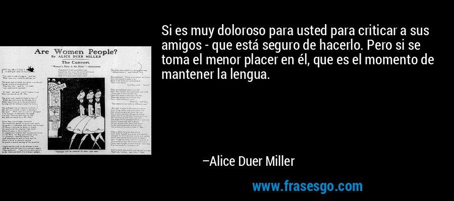 Si es muy doloroso para usted para criticar a sus amigos - que está seguro de hacerlo. Pero si se toma el menor placer en él, que es el momento de mantener la lengua. – Alice Duer Miller