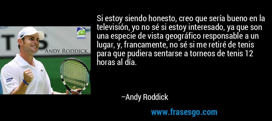Si estoy siendo honesto, creo que sería bueno en la televisión, yo no sé si estoy interesado, ya que son una especie de vista geográfico responsable a un lugar, y, francamente, no sé si me retiré de tenis para que pudiera sentarse a torneos de tenis 12 horas al día. – Andy Roddick