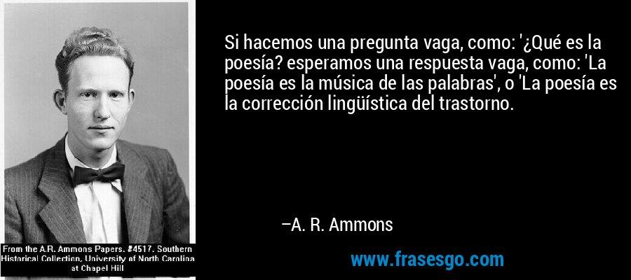 Si hacemos una pregunta vaga, como: '¿Qué es la poesía? esperamos una respuesta vaga, como: 'La poesía es la música de las palabras', o 'La poesía es la corrección lingüística del trastorno. – A. R. Ammons