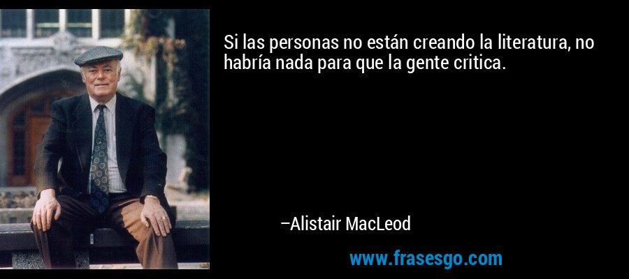Si las personas no están creando la literatura, no habría nada para que la gente critica. – Alistair MacLeod
