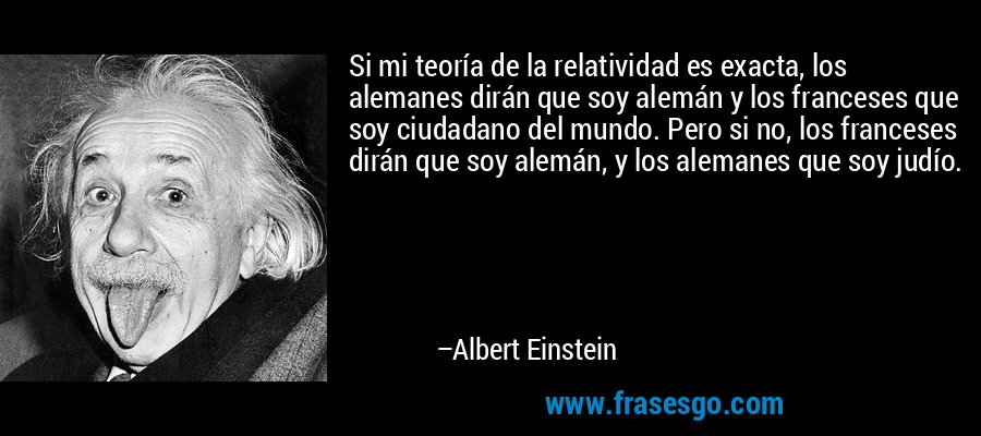 Si mi teoría de la relatividad es exacta, los alemanes dirán que soy alemán y los franceses que soy ciudadano del mundo. Pero si no, los franceses dirán que soy alemán, y los alemanes que soy judío. – Albert Einstein