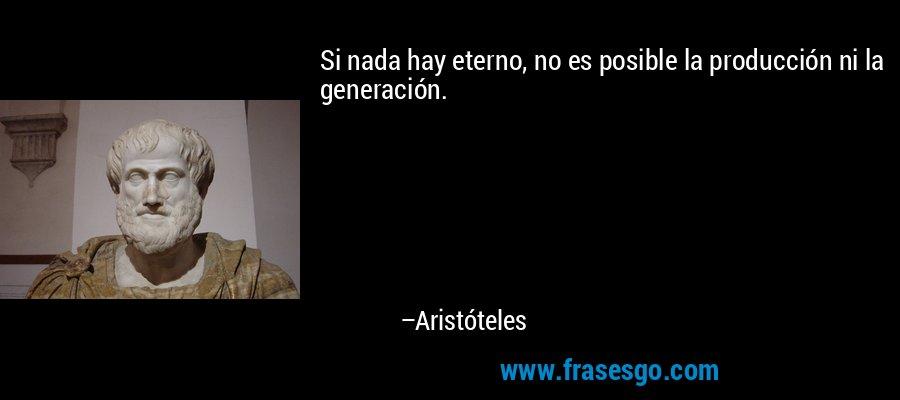 Si nada hay eterno, no es posible la producción ni la generación. – Aristóteles