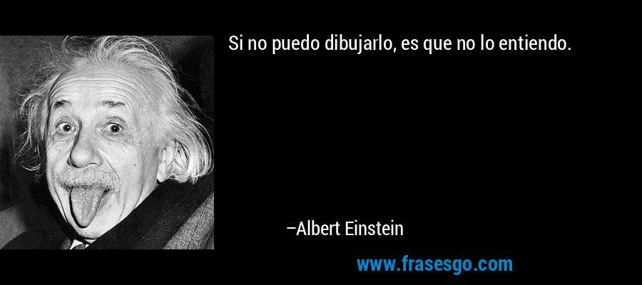 Si no puedo dibujarlo, es que no lo entiendo. – Albert Einstein