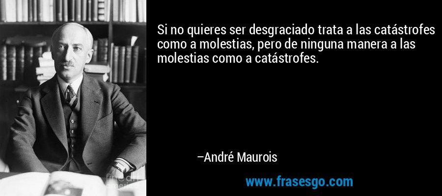 Si no quieres ser desgraciado trata a las catástrofes como a molestias, pero de ninguna manera a las molestias como a catástrofes. – André Maurois