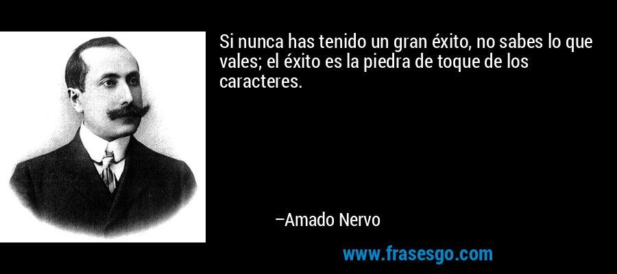 Si nunca has tenido un gran éxito, no sabes lo que vales; el éxito es la piedra de toque de los caracteres. – Amado Nervo