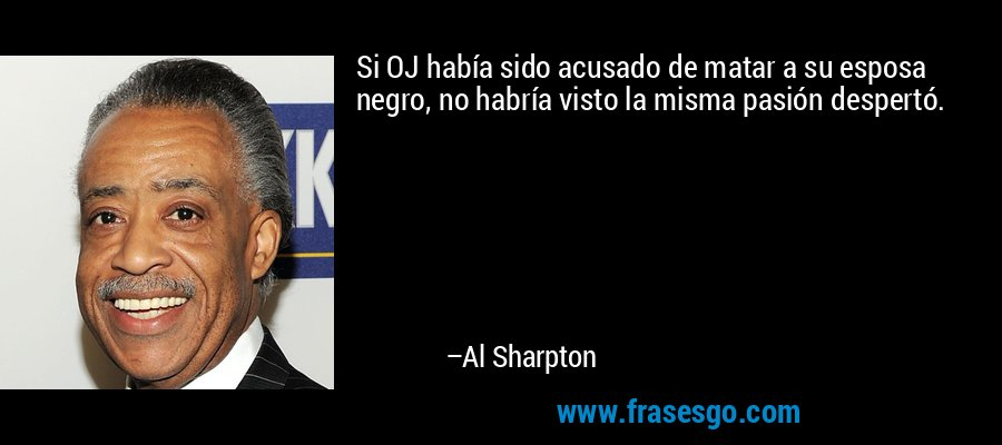 Si OJ había sido acusado de matar a su esposa negro, no habría visto la misma pasión despertó. – Al Sharpton