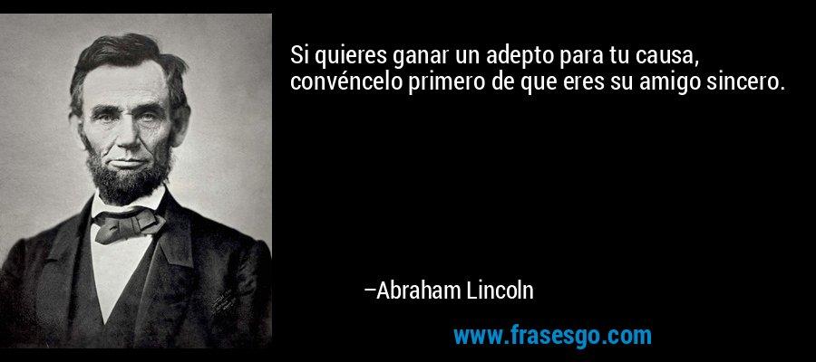Si quieres ganar un adepto para tu causa, convéncelo primero de que eres su amigo sincero. – Abraham Lincoln