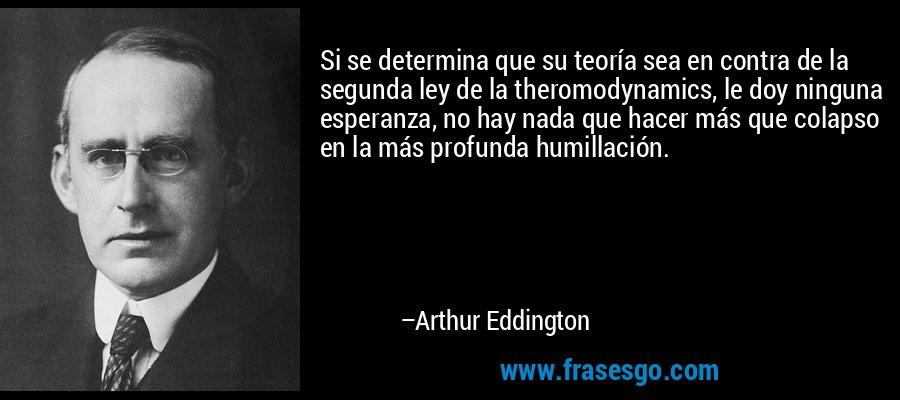 Si se determina que su teoría sea en contra de la segunda ley de la theromodynamics, le doy ninguna esperanza, no hay nada que hacer más que colapso en la más profunda humillación. – Arthur Eddington