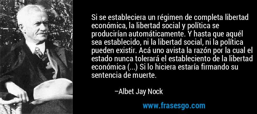 Si se estableciera un régimen de completa libertad económica, la libertad social y política se producirían automáticamente. Y hasta que aquél sea establecido, ni la libertad social, ni la política pueden existir. Acá uno avista la razón por la cual el estado nunca tolerará el estableciento de la libertad económica (...) Si lo hiciera estaría firmando su sentencia de muerte. – Albet Jay Nock