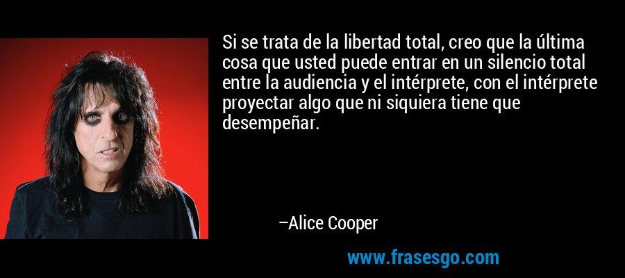 Si se trata de la libertad total, creo que la última cosa que usted puede entrar en un silencio total entre la audiencia y el intérprete, con el intérprete proyectar algo que ni siquiera tiene que desempeñar. – Alice Cooper