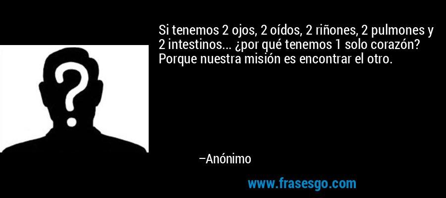 Si tenemos 2 ojos, 2 oídos, 2 riñones, 2 pulmones y 2 intestinos... ¿por qué tenemos 1 solo corazón? Porque nuestra misión es encontrar el otro. – Anónimo