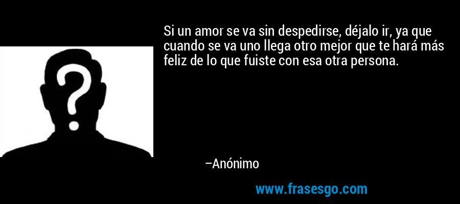 Si Un Amor Se Va Sin Despedirse Dejalo Ir Ya Que Cuando Se