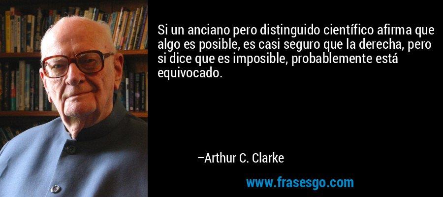 Si un anciano pero distinguido científico afirma que algo es posible, es casi seguro que la derecha, pero si dice que es imposible, probablemente está equivocado. – Arthur C. Clarke