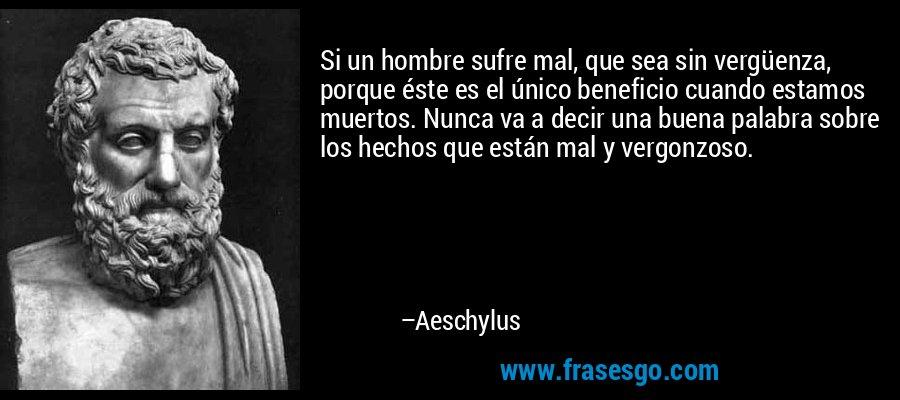 Si un hombre sufre mal, que sea sin vergüenza, porque éste es el único beneficio cuando estamos muertos. Nunca va a decir una buena palabra sobre los hechos que están mal y vergonzoso. – Aeschylus