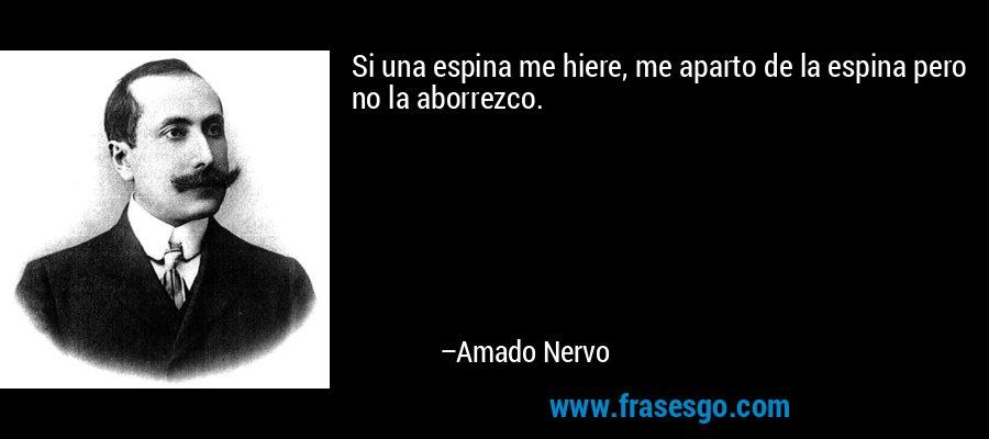 Si una espina me hiere, me aparto de la espina pero no la aborrezco. – Amado Nervo
