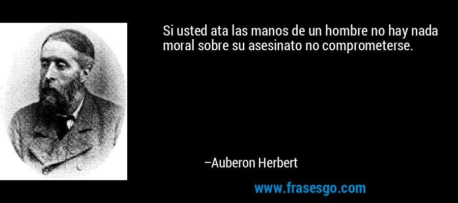 Si usted ata las manos de un hombre no hay nada moral sobre su asesinato no comprometerse. – Auberon Herbert