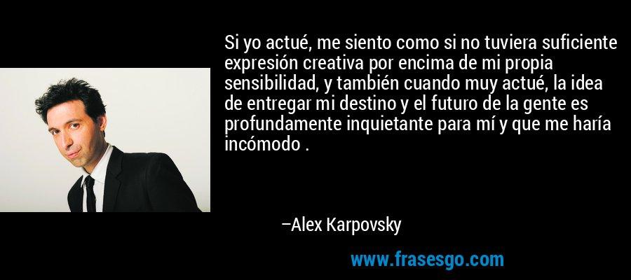 Si yo actué, me siento como si no tuviera suficiente expresión creativa por encima de mi propia sensibilidad, y también cuando muy actué, la idea de entregar mi destino y el futuro de la gente es profundamente inquietante para mí y que me haría incómodo . – Alex Karpovsky