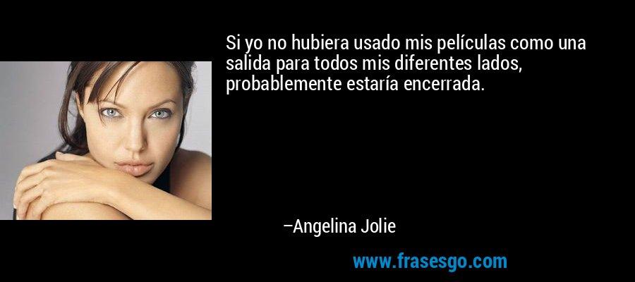 Si yo no hubiera usado mis películas como una salida para todos mis diferentes lados, probablemente estaría encerrada. – Angelina Jolie