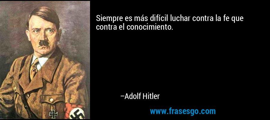 Siempre es más difícil luchar contra la fe que contra el conocimiento. – Adolf Hitler