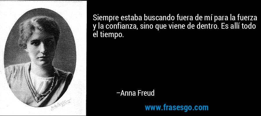 Siempre estaba buscando fuera de mí para la fuerza y la confianza, sino que viene de dentro. Es allí todo el tiempo. – Anna Freud