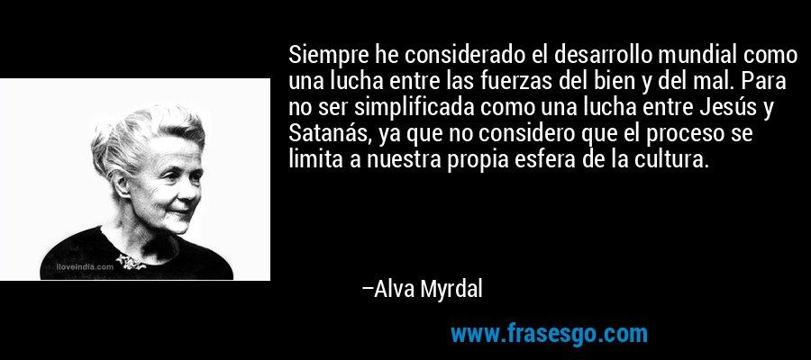 Siempre he considerado el desarrollo mundial como una lucha entre las fuerzas del bien y del mal. Para no ser simplificada como una lucha entre Jesús y Satanás, ya que no considero que el proceso se limita a nuestra propia esfera de la cultura. – Alva Myrdal