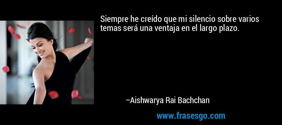 Siempre he creído que mi silencio sobre varios temas será una ventaja en el largo plazo. – Aishwarya Rai Bachchan