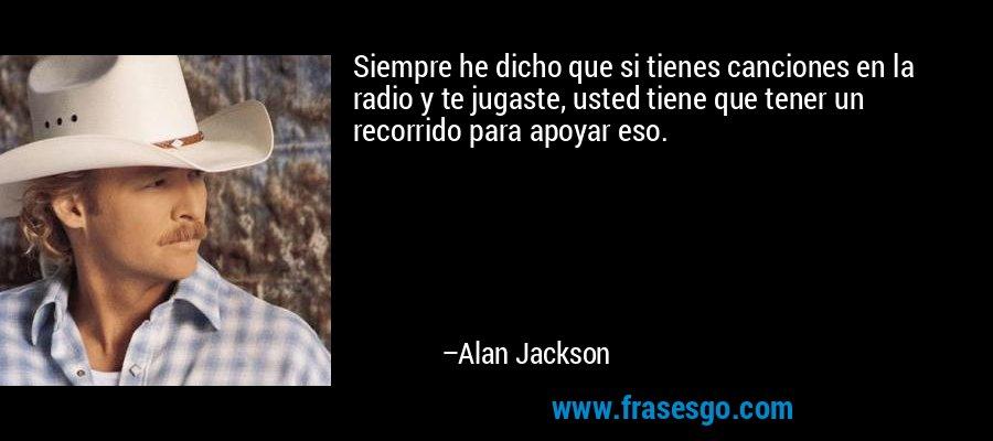 Siempre he dicho que si tienes canciones en la radio y te jugaste, usted tiene que tener un recorrido para apoyar eso. – Alan Jackson