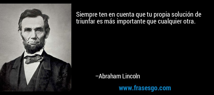 Siempre ten en cuenta que tu propia solución de triunfar es más importante que cualquier otra. – Abraham Lincoln