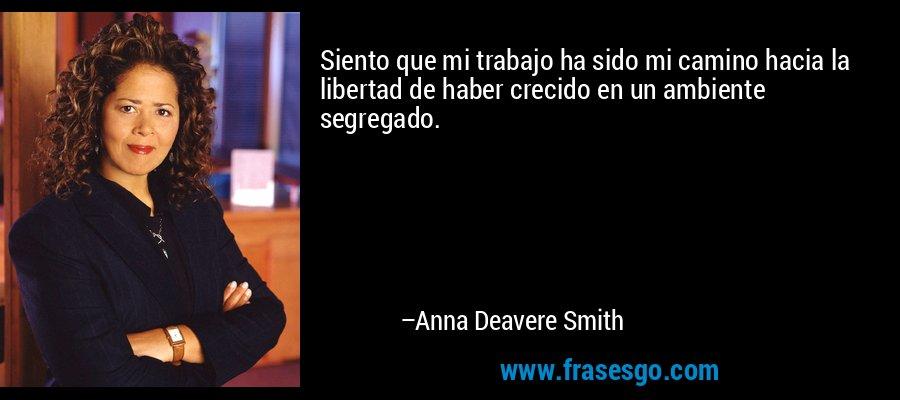 Siento que mi trabajo ha sido mi camino hacia la libertad de haber crecido en un ambiente segregado. – Anna Deavere Smith