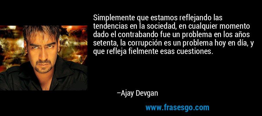 Simplemente que estamos reflejando las tendencias en la sociedad, en cualquier momento dado el contrabando fue un problema en los años setenta, la corrupción es un problema hoy en día, y que refleja fielmente esas cuestiones. – Ajay Devgan