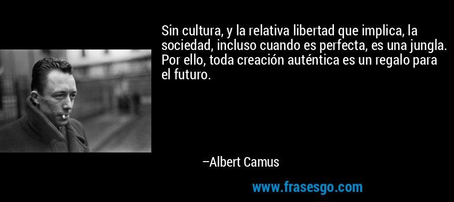 Sin cultura, y la relativa libertad que implica, la sociedad, incluso cuando es perfecta, es una jungla. Por ello, toda creación auténtica es un regalo para el futuro. – Albert Camus