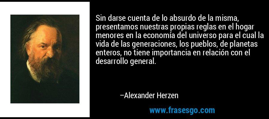 Sin darse cuenta de lo absurdo de la misma, presentamos nuestras propias reglas en el hogar menores en la economía del universo para el cual la vida de las generaciones, los pueblos, de planetas enteros, no tiene importancia en relación con el desarrollo general. – Alexander Herzen