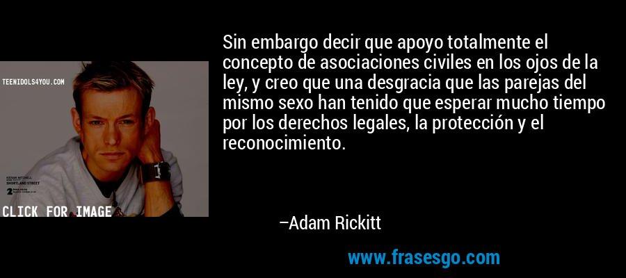 Sin embargo decir que apoyo totalmente el concepto de asociaciones civiles en los ojos de la ley, y creo que una desgracia que las parejas del mismo sexo han tenido que esperar mucho tiempo por los derechos legales, la protección y el reconocimiento. – Adam Rickitt