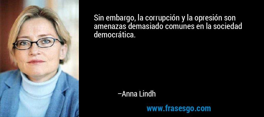 Sin embargo, la corrupción y la opresión son amenazas demasiado comunes en la sociedad democrática. – Anna Lindh